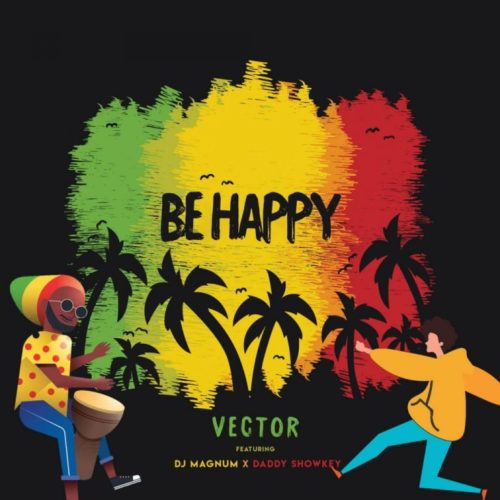 Image result for Vector Ft. DJ Magnum, Daddy Showkey – Be Happy